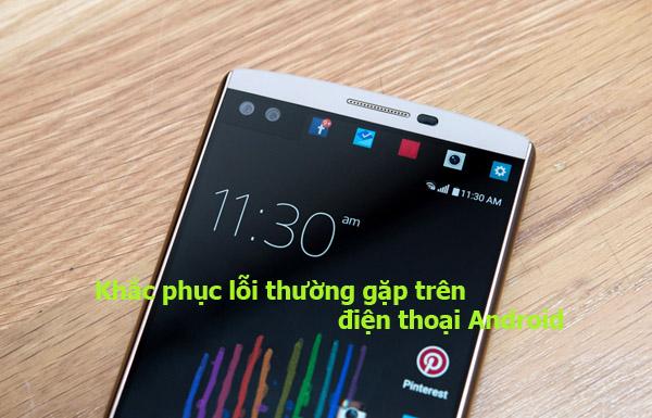 Cách khắc phục 09 lỗi thường gặp trên điện thoại Android