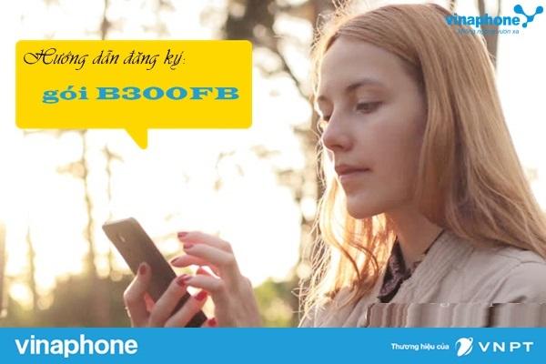 Hướng dẫn nhanh cách đăng kí gói  B300FB vinaphone nhận miễn phí 18 GB