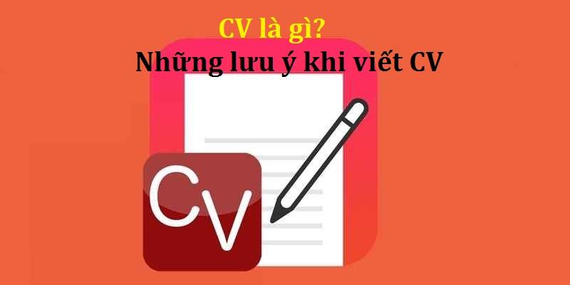 CV là gì? Mách bạn những điều cần lưu ý khi viết CV